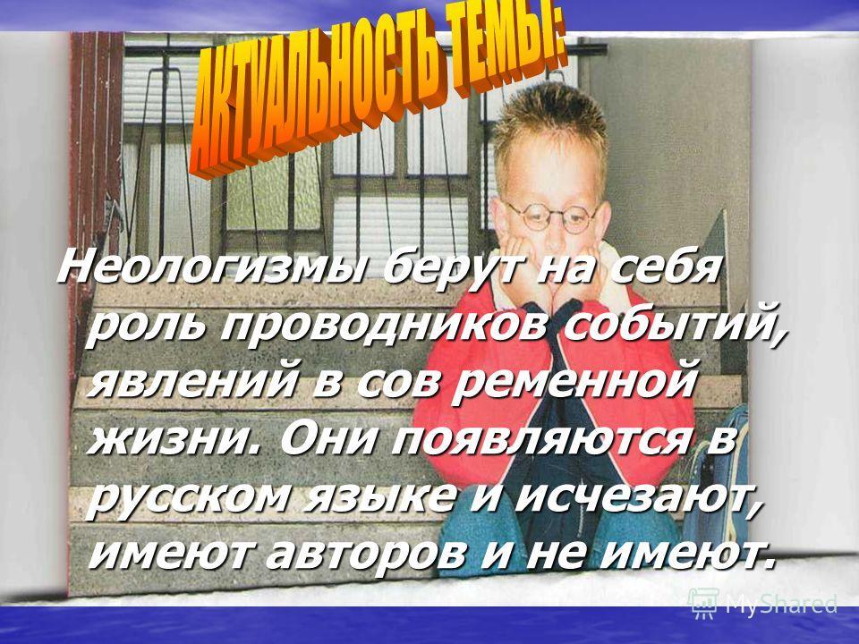 Неологизмы берут на себя роль проводников событий, явлений в сов ременной жизни. Они появляются в русском языке и исчезают, имеют авторов и не имеют.