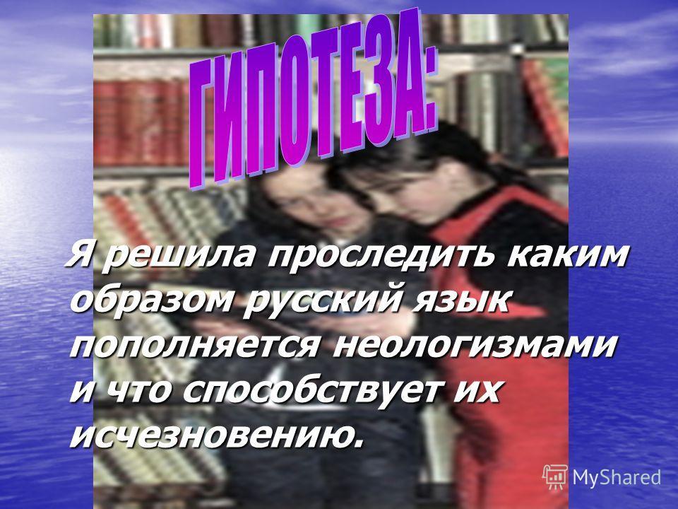 Я решила проследить каким образом русский язык пополняется неологизмами и что способствует их исчезновению. Я решила проследить каким образом русский язык пополняется неологизмами и что способствует их исчезновению.
