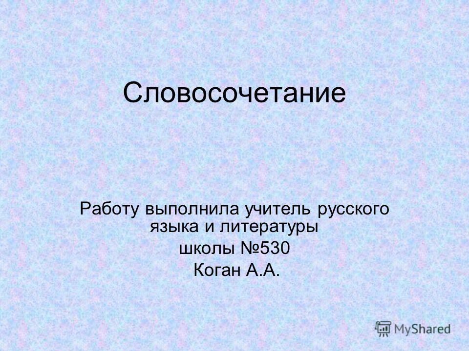 Словосочетание Работу выполнила учитель русского языка и литературы школы 530 Коган А.А.