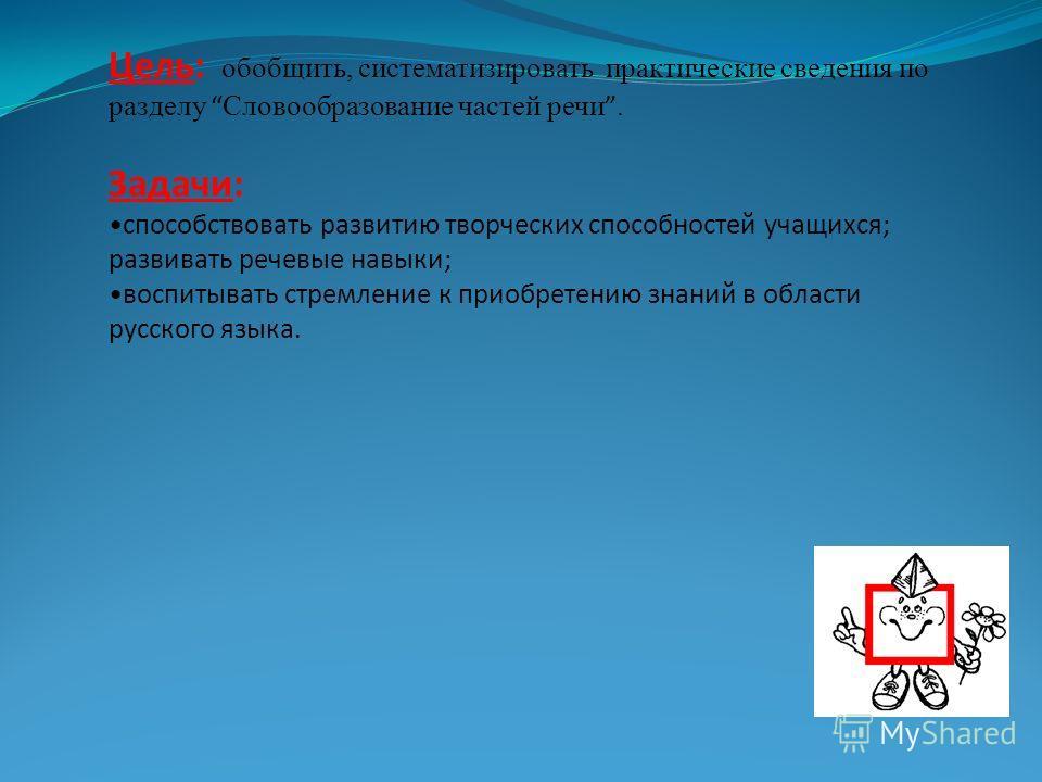 Цель: обобщить, систематизировать практические сведения по разделу Словообразование частей речи. Задачи: способствовать развитию творческих способностей учащихся; развивать речевые навыки; воспитывать стремление к приобретению знаний в области русско
