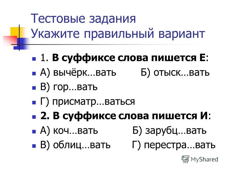 Тестовые задания Укажите правильный вариант 1. В суффиксе слова пишется Е: А) вычёрк…вать Б) отыск…вать В) гор…вать Г) присматр…ваться 2. В суффиксе слова пишется И: А) коч…вать Б) зарубц…вать В) облиц…вать Г) перестра…вать