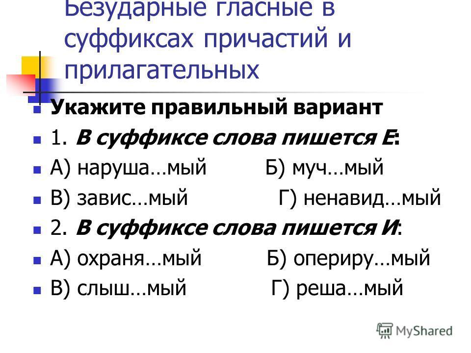 Безударные гласные в суффиксах причастий и прилагательных Укажите правильный вариант 1. В суффиксе слова пишется Е: А) наруша…мый Б) муч…мый В) завис…мый Г) ненавид…мый 2. В суффиксе слова пишется И: А) охраня…мый Б) опериру…мый В) слыш…мый Г) реша…м