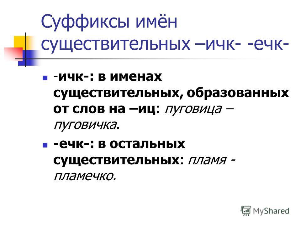 Суффиксы имён существительных –ичк- -ечк- -ичк-: в именах существительных, образованных от слов на –иц: пуговица – пуговичка. -ечк-: в остальных существительных: пламя - пламечко.