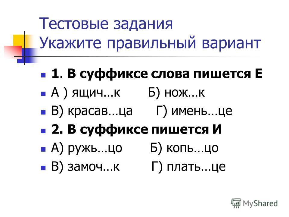 Тестовые задания Укажите правильный вариант 1. В суффиксе слова пишется Е А ) ящич…к Б) нож…к В) красав…ца Г) имень…це 2. В суффиксе пишется И А) ружь…цо Б) копь…цо В) замоч…к Г) плать…це