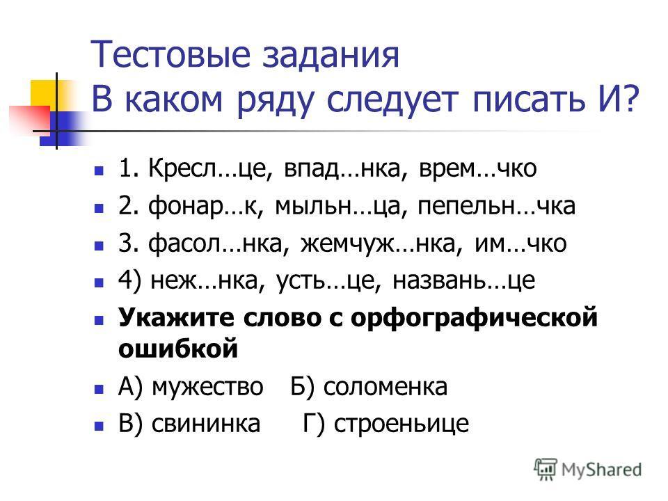 Тестовые задания В каком ряду следует писать И? 1. Кресл…це, впад…нка, врем…чко 2. фонар…к, мыльн…ца, пепельн…чка 3. фасол…нка, жемчуж…нка, им…чко 4) неж…нка, усть…це, названь…це Укажите слово с орфографической ошибкой А) мужество Б) соломенка В) сви