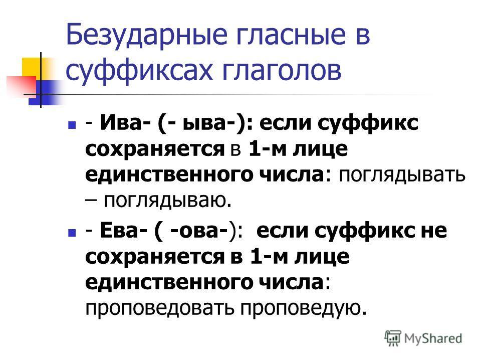Безударные гласные в суффиксах глаголов - Ива- (- ыва-): если суффикс сохраняется в 1-м лице единственного числа: поглядывать – поглядываю. - Ева- ( -ова-): если суффикс не сохраняется в 1-м лице единственного числа: проповедовать проповедую.