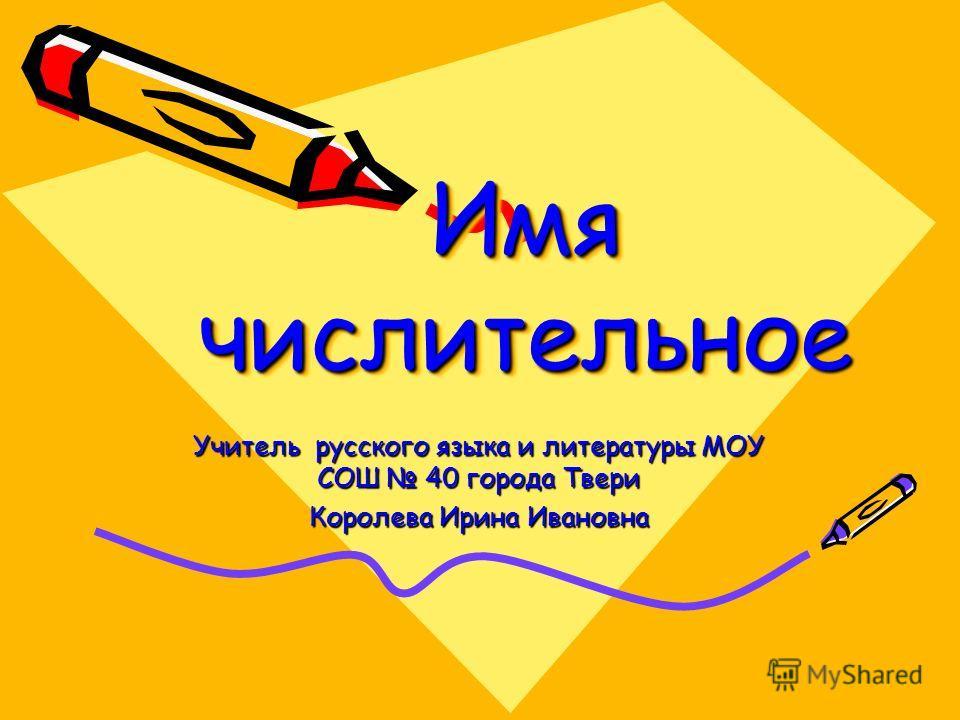 Имя числительное Учитель русского языка и литературы МОУ СОШ 40 города Твери Королева Ирина Ивановна