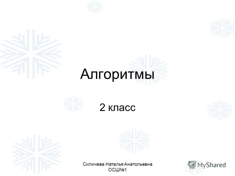 Силичева Наталья Анатольевна ОСШ1 Алгоритмы 2 класс