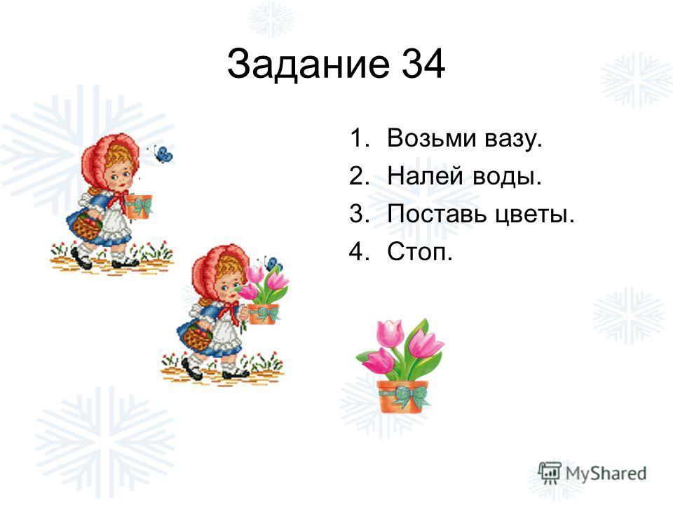 Задание 34 1.Возьми вазу. 2.Налей воды. 3.Поставь цветы. 4.Стоп.