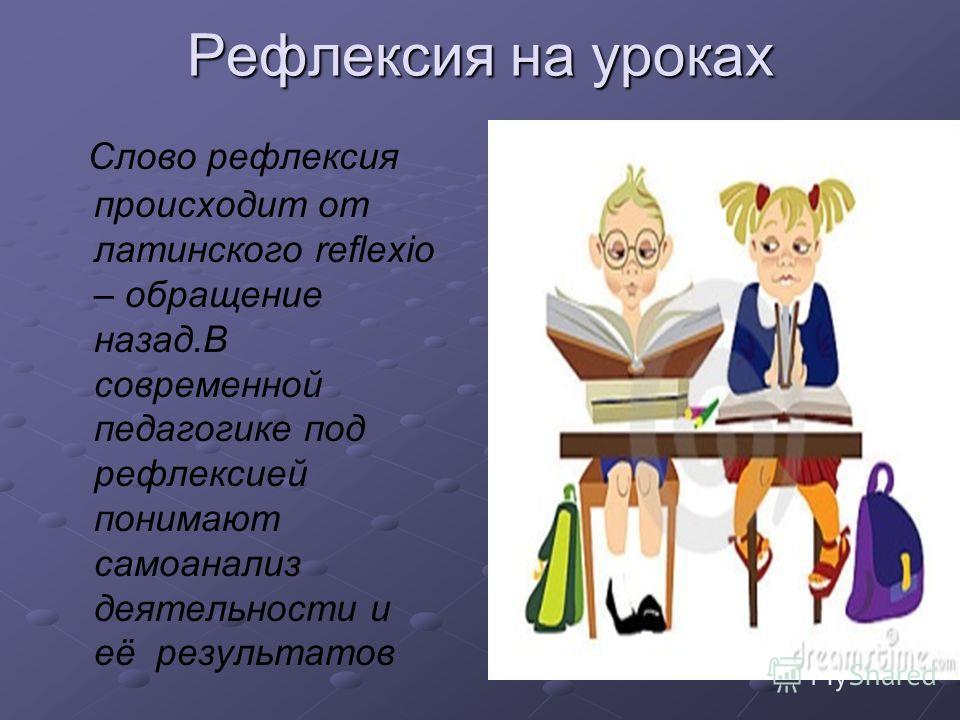 Слово рефлексия происходит от латинского reflexio – обращение назад.В современной педагогике под рефлексией понимают самоанализ деятельности и её результатов Рефлексия на уроках