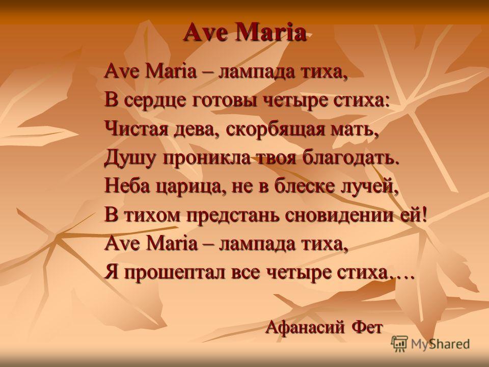 Ave Maria Ave Maria – лампада тиха, Ave Maria – лампада тиха, В сердце готовы четыре стиха: В сердце готовы четыре стиха: Чистая дева, скорбящая мать, Чистая дева, скорбящая мать, Душу проникла твоя благодать. Душу проникла твоя благодать. Неба цариц