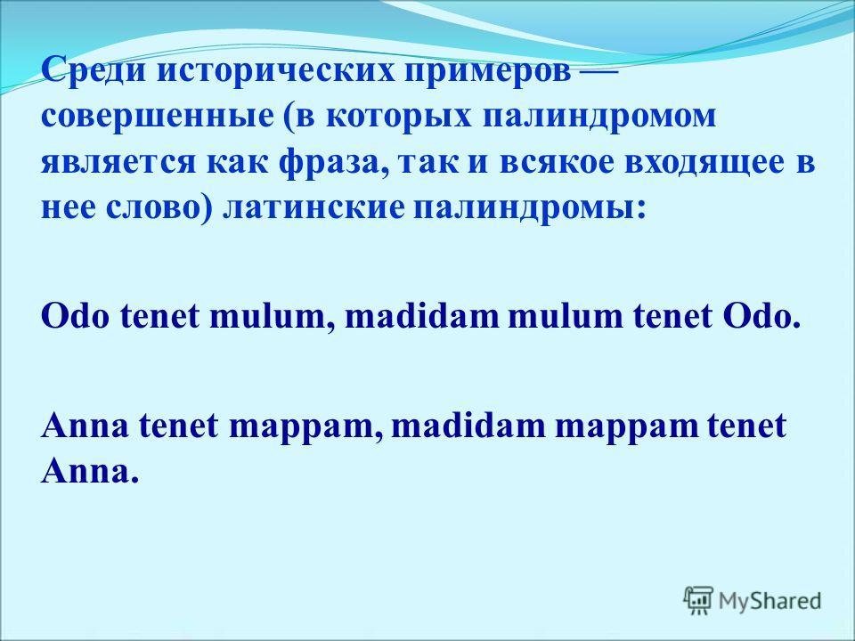 Среди исторических примеров совершенные (в которых палиндромом является как фраза, так и всякое входящее в нее слово) латинские палиндромы: Odo tenet mulum, madidam mulum tenet Odo. Anna tenet mappam, madidam mappam tenet Anna.