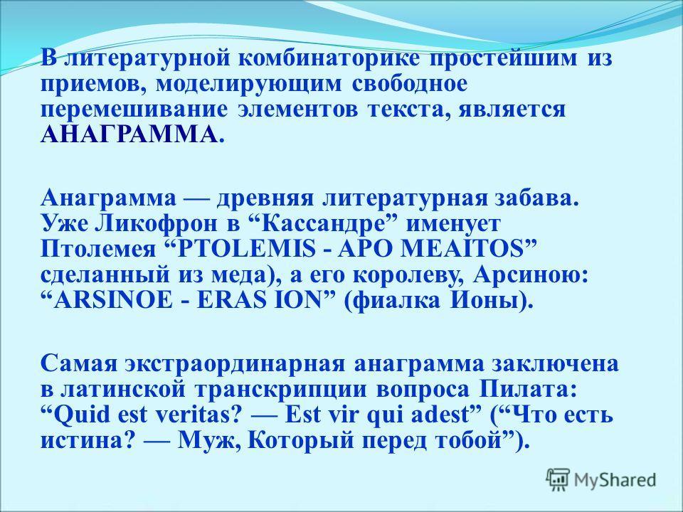 В литературной комбинаторике простейшим из приемов, моделирующим свободное перемешивание элементов текста, является АНАГРАММА. Анаграмма древняя литературная забава. Уже Ликофрон в Кассандре именует Птолемея PTOLEMIS - APO MEAITOS сделанный из меда),