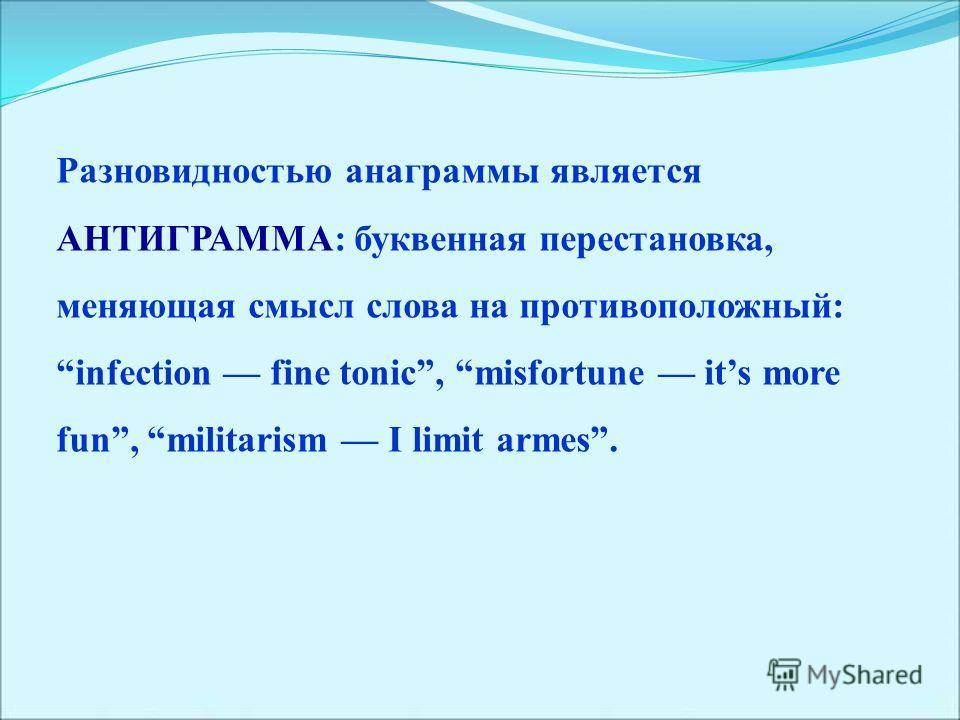 Разновидностью анаграммы является АНТИГРАММА: буквенная перестановка, меняющая смысл слова на противоположный: infection fine tonic, misfortune its more fun, militarism I limit armes.