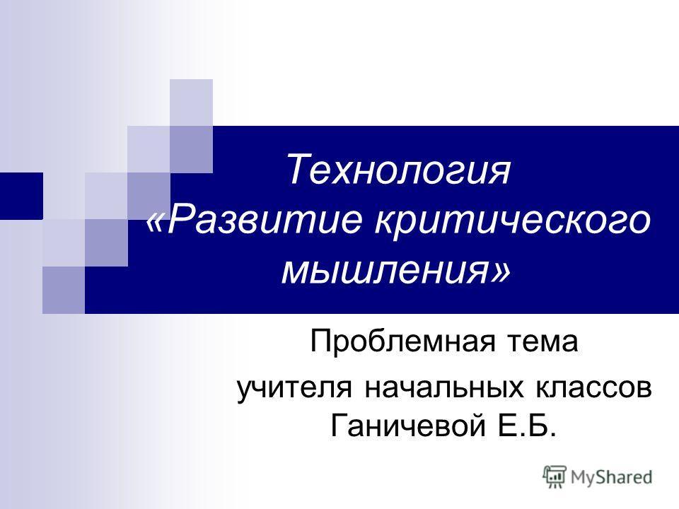 Технология «Развитие критического мышления» Проблемная тема учителя начальных классов Ганичевой Е.Б.