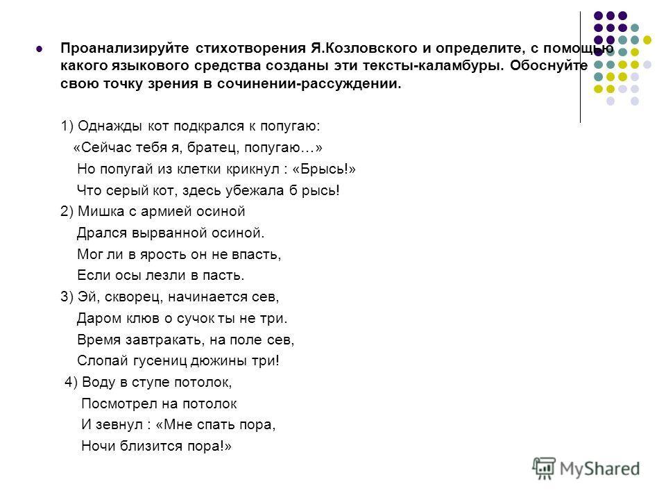 Проанализируйте стихотворения Я.Козловского и определите, с помощью какого языкового средства созданы эти тексты-каламбуры. Обоснуйте свою точку зрения в сочинении-рассуждении. 1) Однажды кот подкрался к попугаю: «Сейчас тебя я, братец, попугаю…» Но