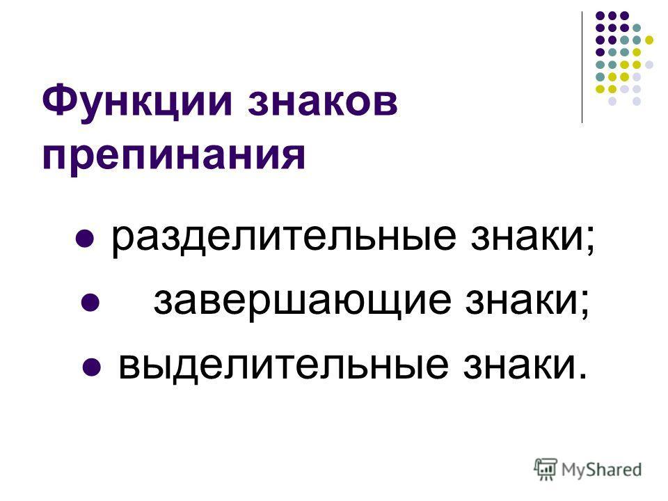 Функции знаков препинания разделительные знаки; завершающие знаки; выделительные знаки.