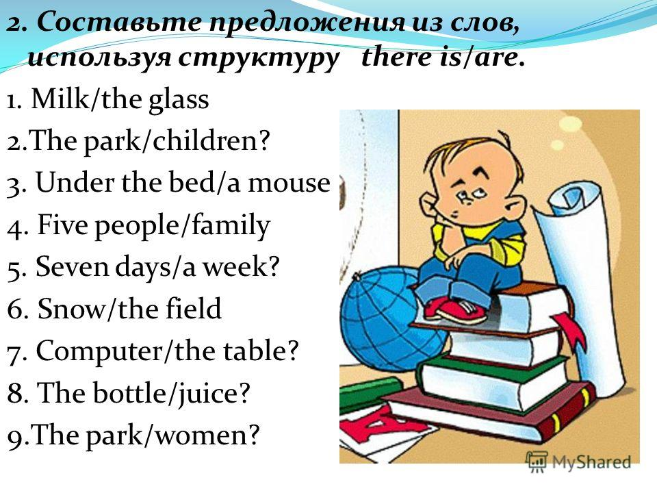 2. Составьте предложения из слов, используя структуру there is/are. 1. Milk/the glass 2.The park/children? 3. Under the bed/a mouse 4. Five people/family 5. Seven days/a week? 6. Snow/the field 7. Computer/the table? 8. The bottle/juice? 9.The park/w