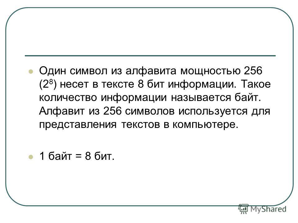 Один символ из алфавита мощностью 256 (2 8 ) несет в тексте 8 бит информации. Такое количество информации называется байт. Алфавит из 256 символов используется для представления текстов в компьютере. 1 байт = 8 бит.