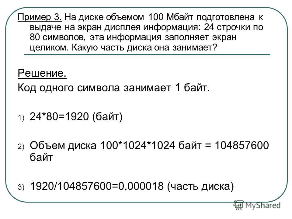 Пример 3. На диске объемом 100 Мбайт подготовлена к выдаче на экран дисплея информация: 24 строчки по 80 символов, эта информация заполняет экран целиком. Какую часть диска она занимает? Решение. Код одного символа занимает 1 байт. 1) 24*80=1920 (бай