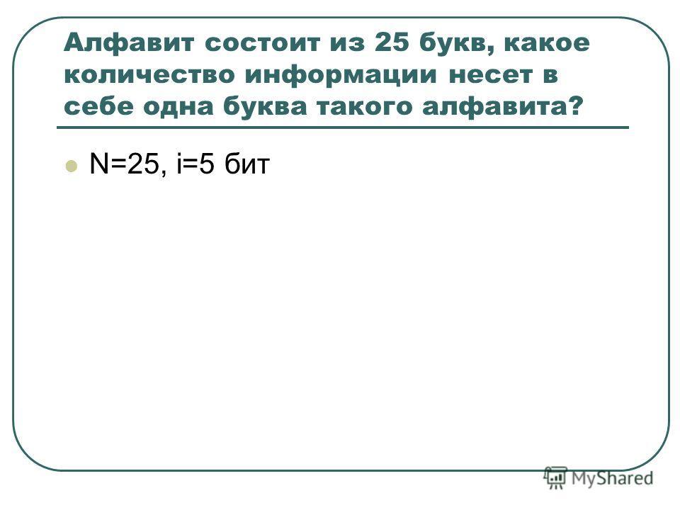 Алфавит состоит из 25 букв, какое количество информации несет в себе одна буква такого алфавита? N=25, i=5 бит