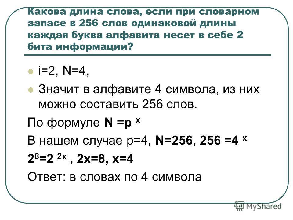 Какова длина слова, если при словарном запасе в 256 слов одинаковой длины каждая буква алфавита несет в себе 2 бита информации? i=2, N=4, Значит в алфавите 4 символа, из них можно составить 256 слов. По формуле N =р х В нашем случае р=4, N=256, 256 =