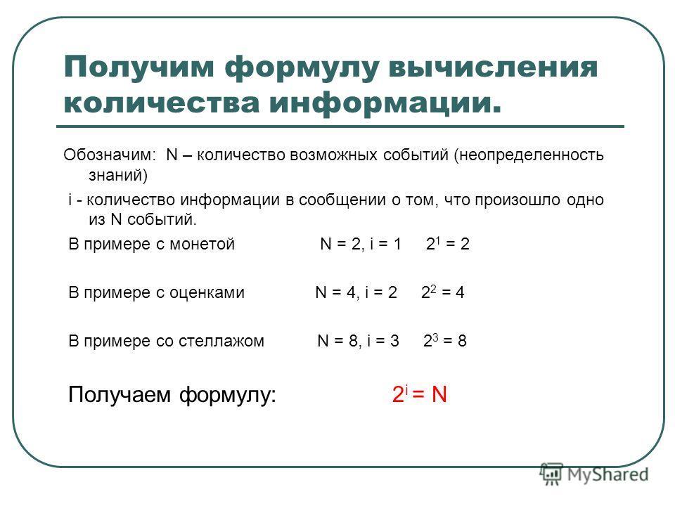 Получим формулу вычисления количества информации. Обозначим: N – количество возможных событий (неопределенность знаний) i - количество информации в сообщении о том, что произошло одно из N событий. В примере с монетой N = 2, i = 1 2 1 = 2 В примере с