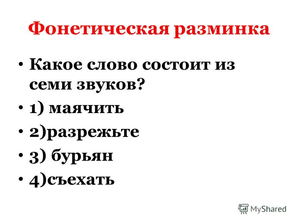 Фонетическая разминка Какое слово состоит из семи звуков? 1) маячить 2)разрежьте 3) бурьян 4)съехать
