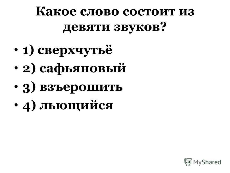Какое слово состоит из девяти звуков? 1) сверхчутьё 2) сафьяновый 3) взъерошить 4) льющийся