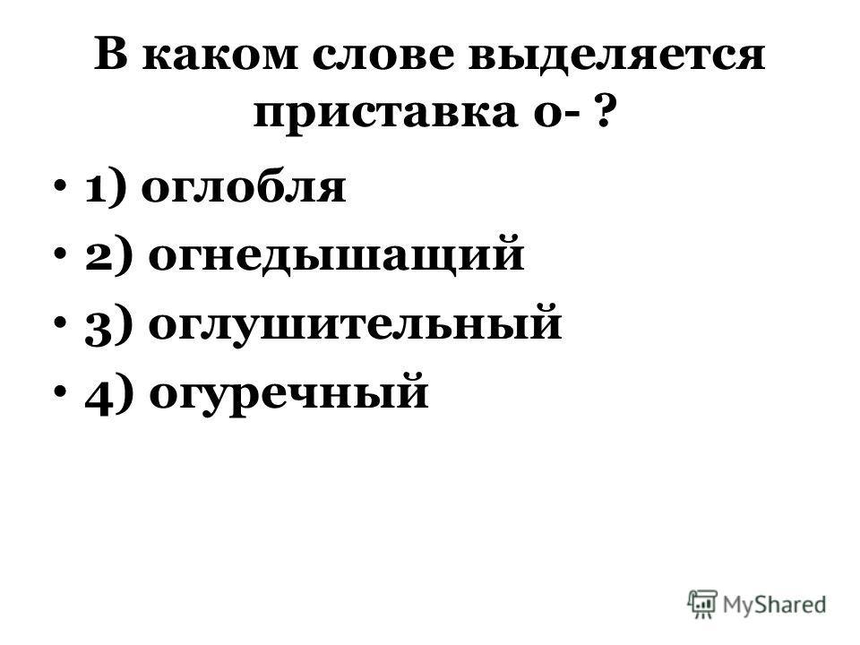 В каком слове выделяется приставка о- ? 1) оглобля 2) огнедышащий 3) оглушительный 4) огуречный