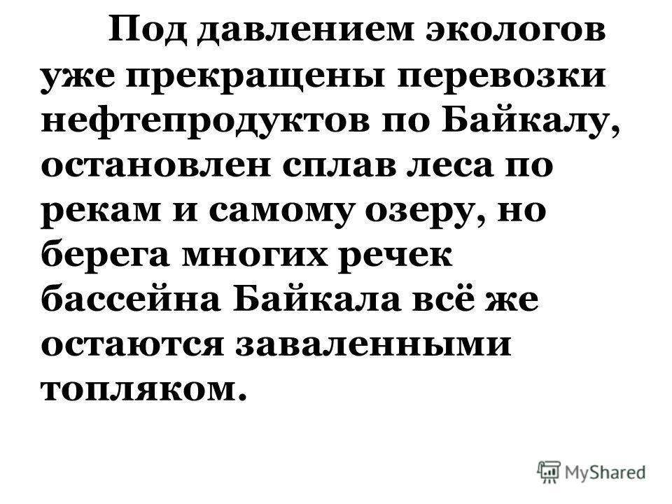 Под давлением экологов уже прекращены перевозки нефтепродуктов по Байкалу, остановлен сплав леса по рекам и самому озеру, но берега многих речек бассейна Байкала всё же остаются заваленными топляком.