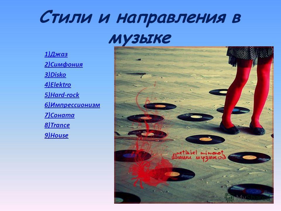Стили и направления в музыке 1)Джаз 2)Симфония 3)Disko 4)Elektro 5)Hard-rock 6)Импрессионизм 7)Соната 8)Trance 9)House