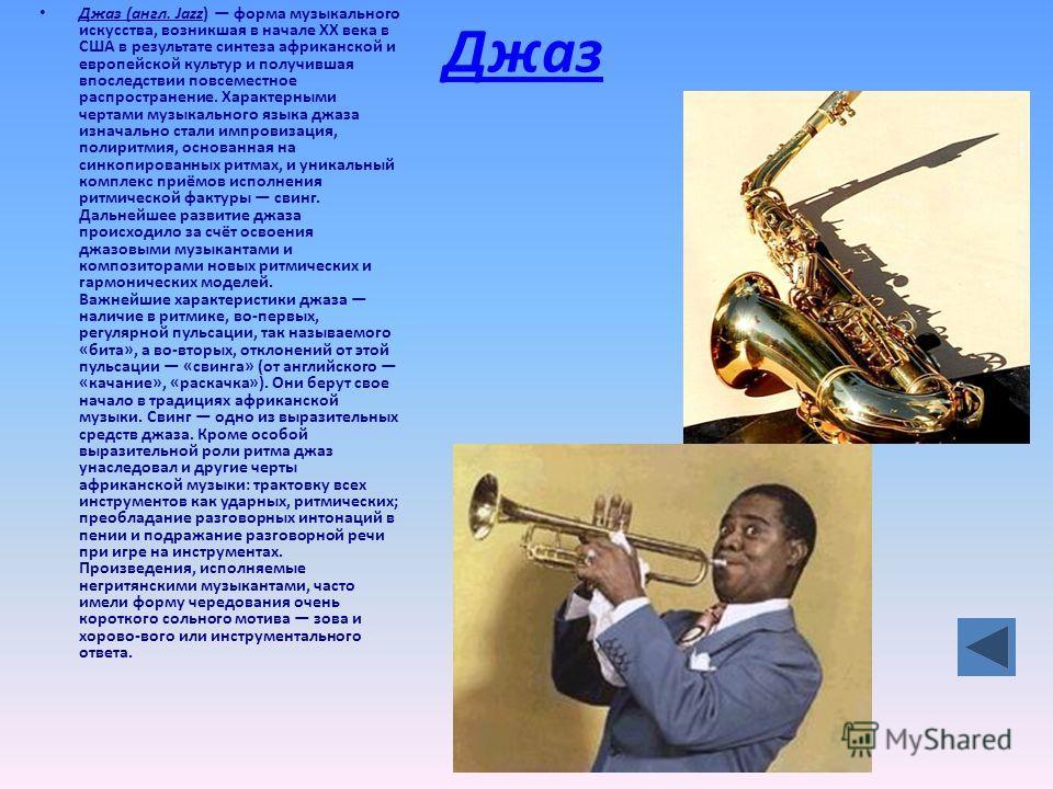Джаз Джаз (англ. Jazz) форма музыкального искусства, возникшая в начале XX века в США в результате синтеза африканской и европейской культур и получившая впоследствии повсеместное распространение. Характерными чертами музыкального языка джаза изначал