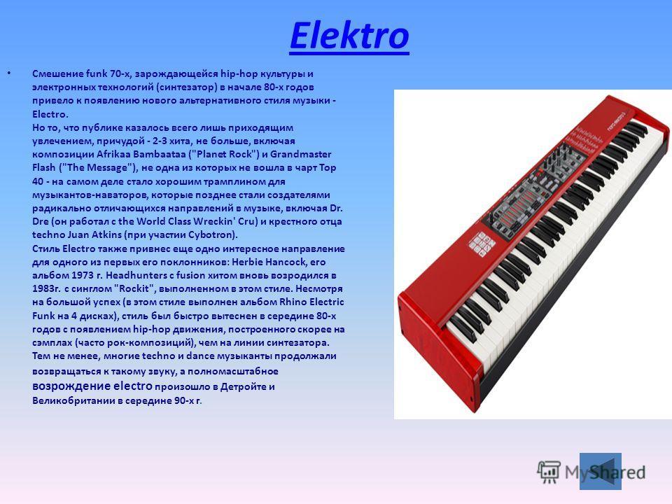Elektro Смешение funk 70-х, зарождающейся hip-hop культуры и электронных технологий (синтезатор) в начале 80-х годов привело к появлению нового альтернативного стиля музыки - Electro. Но то, что публике казалось всего лишь приходящим увлечением, прич