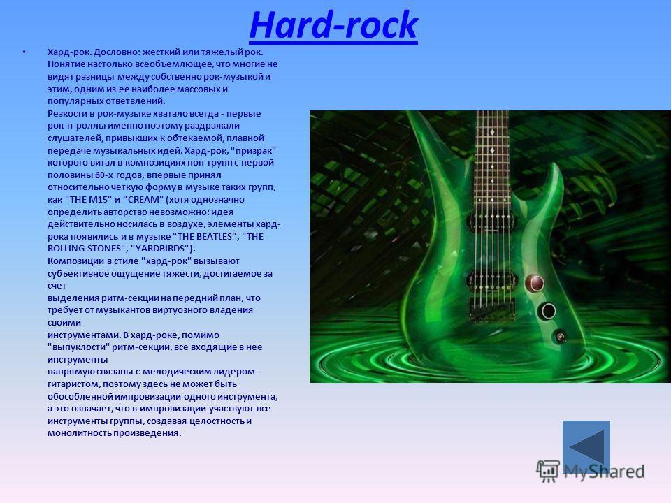 Hard-rock Хард-рок. Дословно: жесткий или тяжелый рок. Понятие настолько всеобъемлющее, что многие не видят разницы между собственно рок-музыкой и этим, одним из ее наиболее массовых и популярных ответвлений. Резкости в рок-музыке хватало всегда - пе
