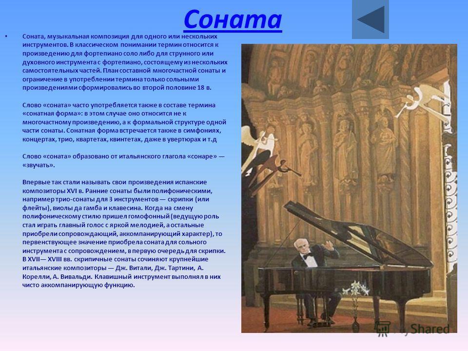 Соната Соната, музыкальная композиция для одного или нескольких инструментов. В классическом понимании термин относится к произведению для фортепиано соло либо для струнного или духовного инструмента с фортепиано, состоящему из нескольких самостоятел