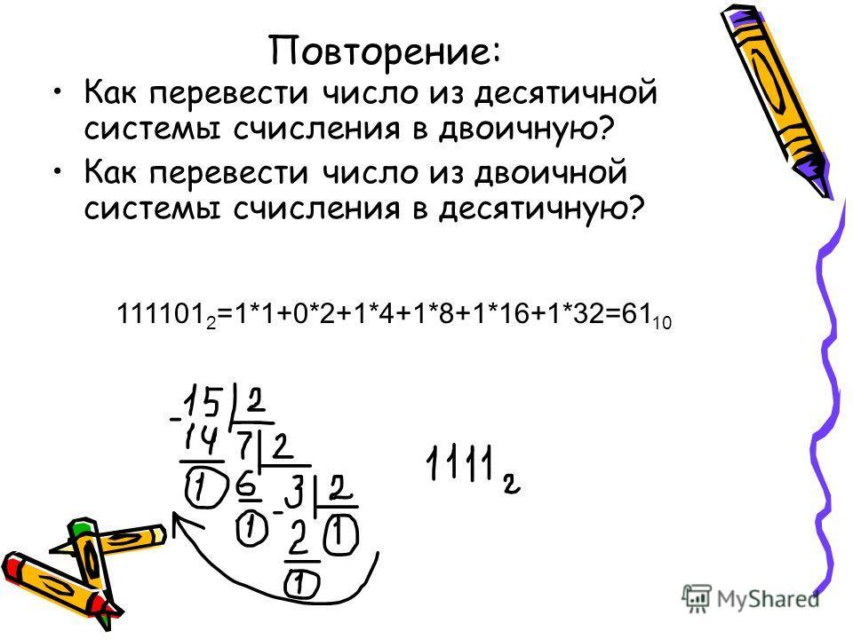 Повторение: Как перевести число из десятичной системы счисления в двоичную? Как перевести число из двоичной системы счисления в десятичную? 111101 2 =1*1+0*2+1*4+1*8+1*16+1*32=61 10