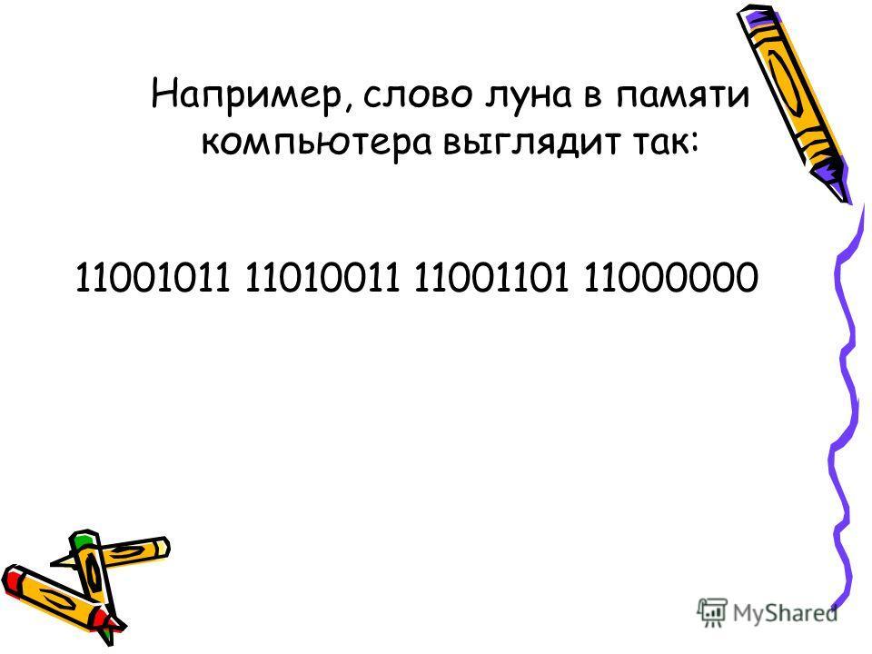 Например, слово луна в памяти компьютера выглядит так: 11001011 11010011 11001101 11000000