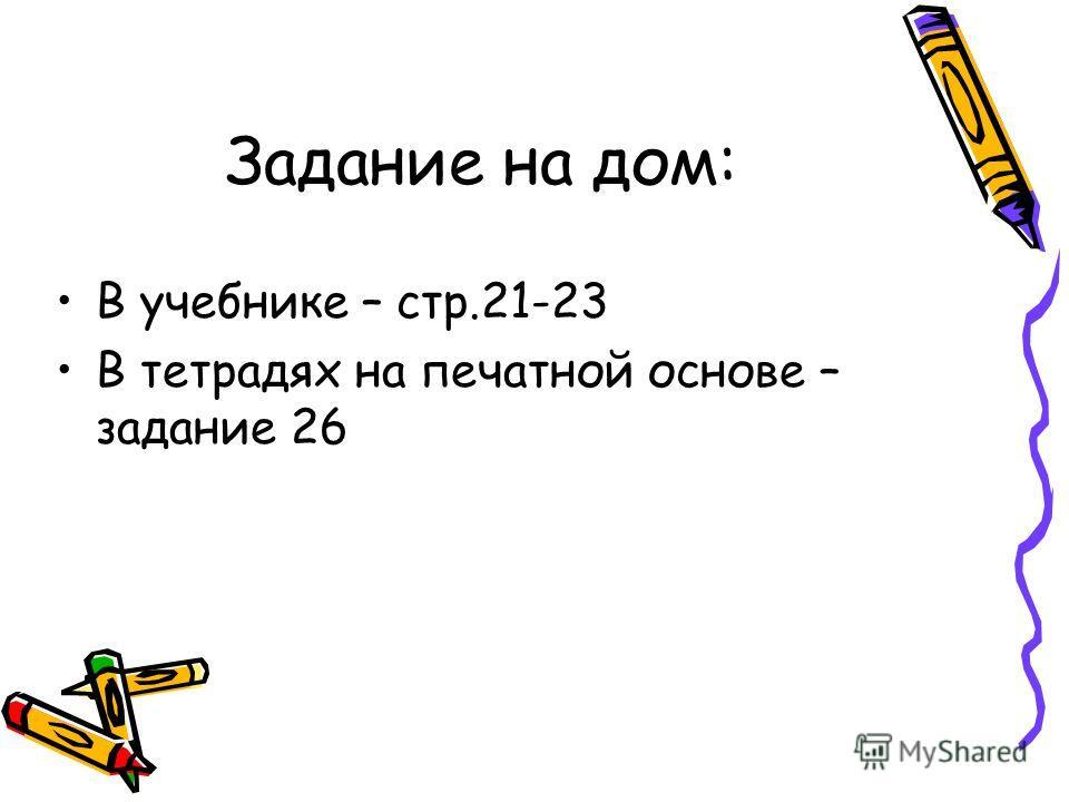 Задание на дом: В учебнике – стр.21-23 В тетрадях на печатной основе – задание 26