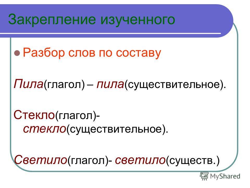 Закрепление изученного Разбор слов по составу Пила (глагол) – пила (существительное). Стекло (глагол)- стекло (существительное). Светило (глагол)- светило (существ.)