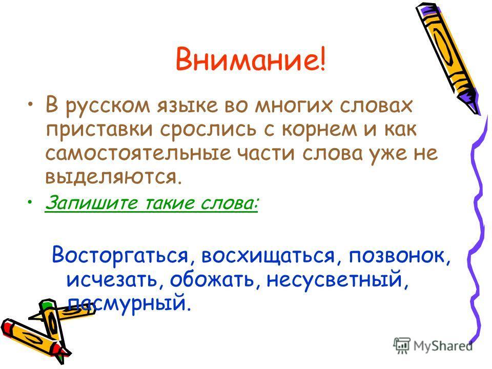 Внимание! В русском языке во многих словах приставки срослись с корнем и как самостоятельные части слова уже не выделяются. Запишите такие слова: Восторгаться, восхищаться, позвонок, исчезать, обожать, несусветный, пасмурный.