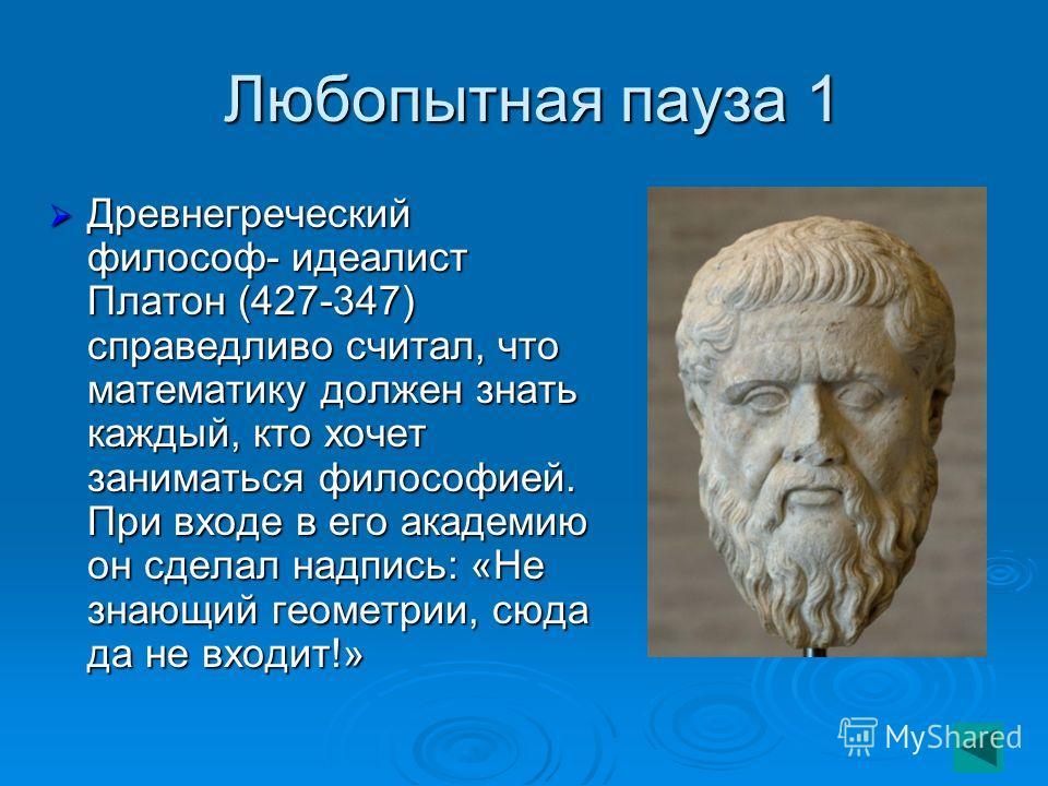 Любопытная пауза 1 Любопытная пауза 1 Древнегреческий философ- идеалист Платон (427-347) справедливо считал, что математику должен знать каждый, кто хочет заниматься философией. При входе в его академию он сделал надпись: «Не знающий геометрии, сюда