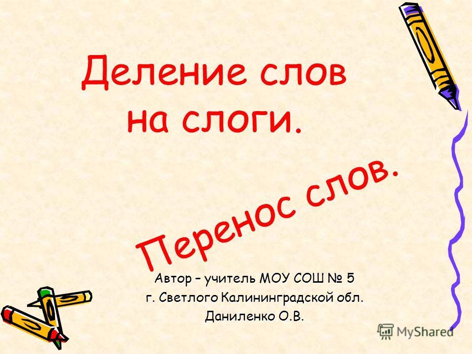 Деление слов на слоги. Перенос слов. Автор – учитель МОУ СОШ 5 г. Светлого Калининградской обл. Даниленко О.В.