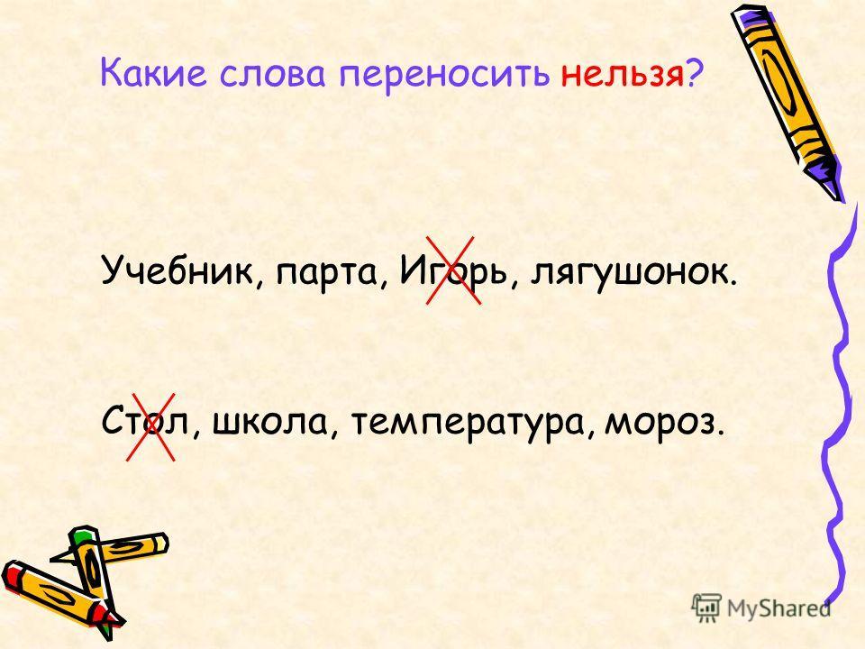 Какие слова переносить нельзя? Учебник, парта, Игорь, лягушонок. Стол, школа, температура, мороз.