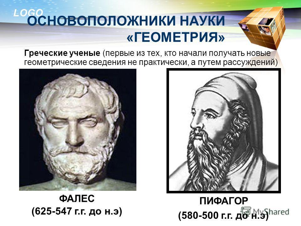 LOGO ОСНОВОПОЛОЖНИКИ НАУКИ «ГЕОМЕТРИЯ» Греческие ученые (первые из тех, кто начали получать новые геометрические сведения не практически, а путем рассуждений) ФАЛЕС (625-547 г.г. до н.э) ПИФАГОР (580-500 г.г. до н.э)