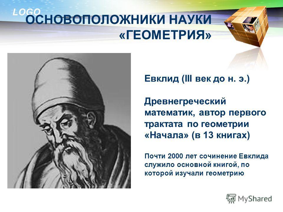 LOGO ОСНОВОПОЛОЖНИКИ НАУКИ «ГЕОМЕТРИЯ» Евклид (III век до н. э.) Древнегреческий математик, автор первого трактата по геометрии «Начала» (в 13 книгах) Почти 2000 лет сочинение Евклида служило основной книгой, по которой изучали геометрию