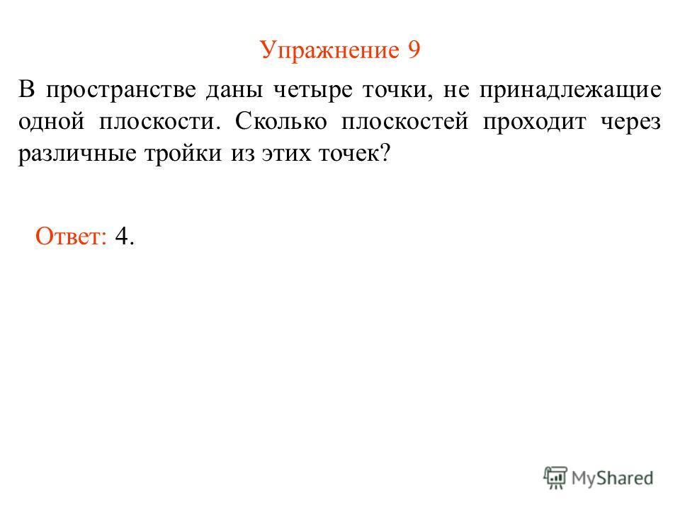 Упражнение 9 В пространстве даны четыре точки, не принадлежащие одной плоскости. Сколько плоскостей проходит через различные тройки из этих точек? Ответ: 4.