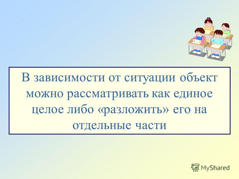 В зависимости от ситуации объект можно рассматривать как единое целое либо «разложить» его на отдельные части