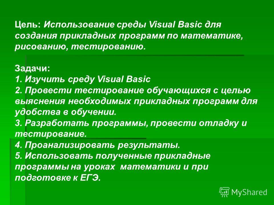 Цель: Использование среды Visual Basic для создания прикладных программ по математике, рисованию, тестированию. Задачи: 1. Изучить среду Visual Basic 2. Провести тестирование обучающихся с целью выяснения необходимых прикладных программ для удобства