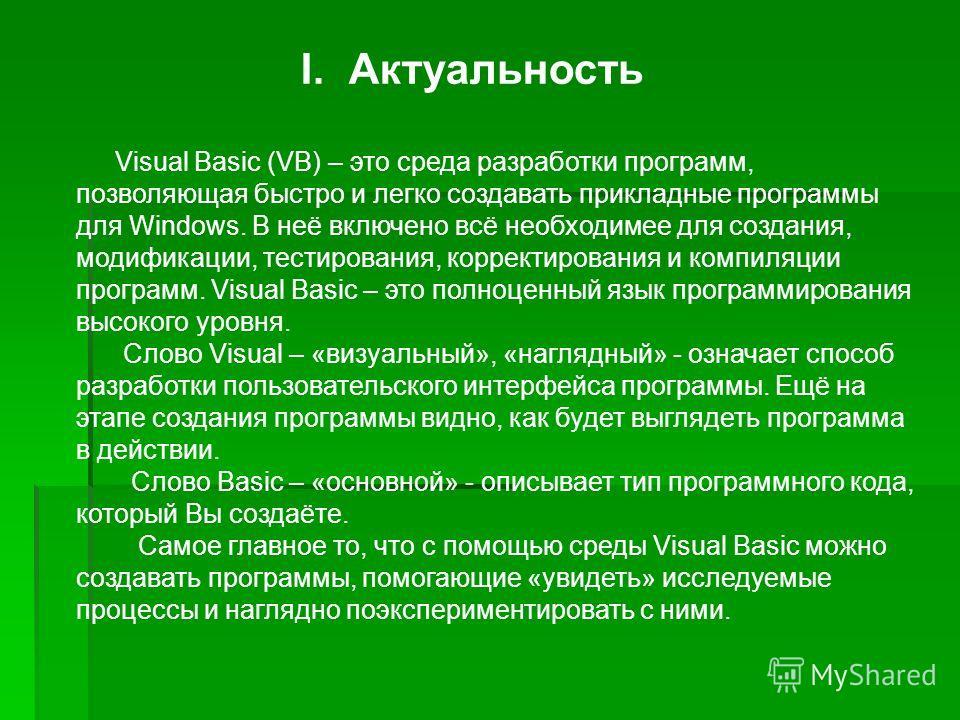 I.Актуальность Visual Basic (VB) – это среда разработки программ, позволяющая быстро и легко создавать прикладные программы для Windows. В неё включено всё необходимее для создания, модификации, тестирования, корректирования и компиляции программ. Vi